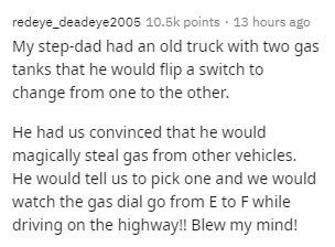 Text - Text - redeye_deadeye2005 10.5k points · 13 hours ago My step-dad had an old truck with two gas tanks that he would flip a switch to change from one to the other. He had us convinced that he would magically steal gas from other vehicles. He would tell us to pick one and we would watch the gas dial go from E to F while driving on the highway! Blew my mind!