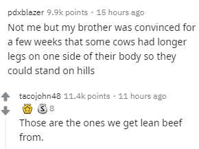 Text - Text - pdxblazer 9.9k points · 15 hours ago Not me but my brother was convinced for a few weeks that some cows had longer legs on one side of their body so they could stand on hills tacojohn48 11.4k points · 11 hours ago Those are the ones we get lean beef from.