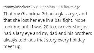 Text - Text - tommyknockers26 6.2k points · 15 hours ago That my Grandma G had a glass eye, and that she lost her eye in a bar fight. Nope took me until I was 20 to discover she just had a lazy eye and my dad and his brothers always told kids that story every holiday meet up.