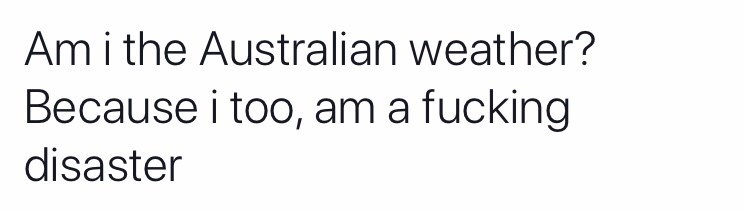 Text - Am i the Australian weather? Because i too, am a fucking disaster