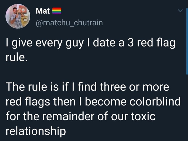 Text - Mat @matchu_chutrain I give every guy I date a 3 red flag rule. The rule is if I find three or more red flags then I become colorblind for the remainder of our toxic relationship