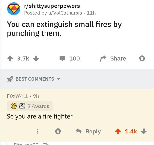 Text - r/shittysuperpowers Posted by u/VolCatharsis • 11h You can extinguish small fires by punching them. 3.7k Share 100 BEST COMMENTS FOXW4LL • 9h S2 Awards So you are a fire fighter Reply 1.4k Ciro foxEE