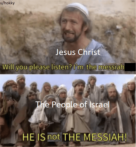 People - u/hokky Jesus Christ Will you please listen? l'm the messiah The People of Israel HE IS not THE MESSIAH!
