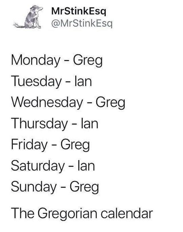 Text - MrStinkEsq @MrStinkEsq Monday - Greg Tuesday - lan Wednesday - Greg Thursday - lan Friday - Greg Saturday - lan Sunday - Greg The Gregorian calendar