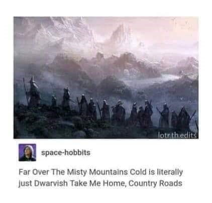 Text - lotr thedits space-hobbits Far Over The Misty Mountains Cold is literally Just Dwarvish Take Me Home, Country Roads
