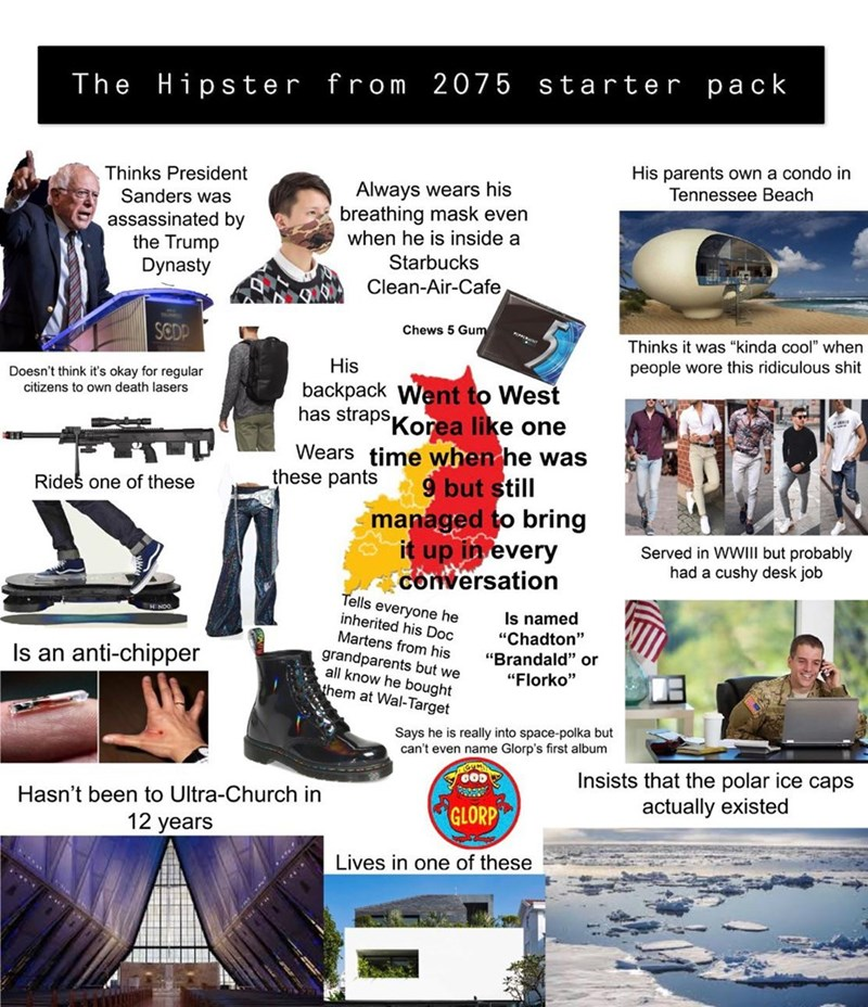 "Advertising - from 2075 starter pack Hipster The His parents own a condo in Tennessee Beach Thinks President Always wears his breathing mask even when he is inside a Sanders was assassinated by the Trump Dynasty Starbucks Clean-Air-Cafe Chews 5 Gum SCDP Thinks it was ""kinda cool"" when people wore this ridiculous shit His Doesn't think it's okay for regular citizens to own death lasers backpack Went to West has strapsKorea like one Wears time when he was these pants 9 but still Rides one of these"