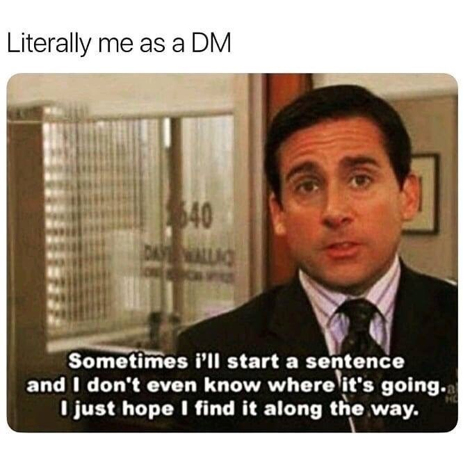 Photo caption - Literally me as a DM 40 DITN Sometimes i'll start a sentence and I don't even know where it's going.. I just hope I find it along the way. HO
