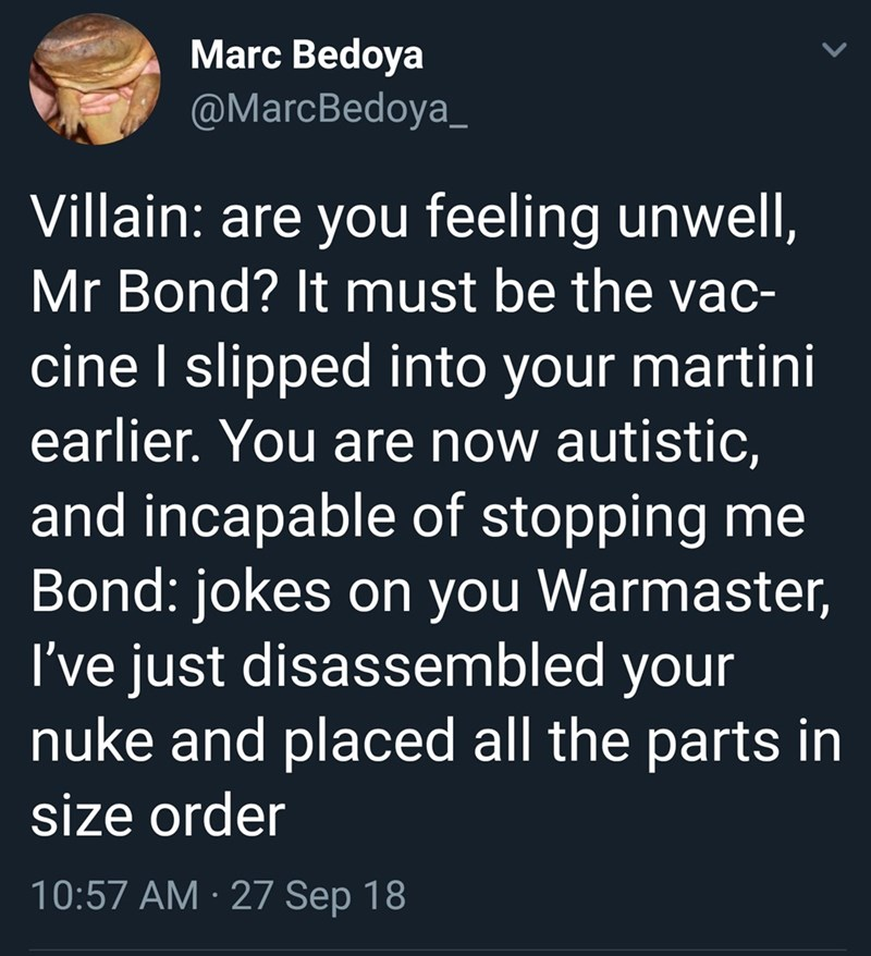 Text - Marc Bedoya @MarcBedoya_ Villain: are you feeling unwell, Mr Bond? It must be the vac- cine I slipped into your martini earlier. You are now autistic, and incapable of stopping me Bond: jokes on you Warmaster, I've just disassembled your nuke and placed all the parts in size order 10:57 AM · 27 Sep 18