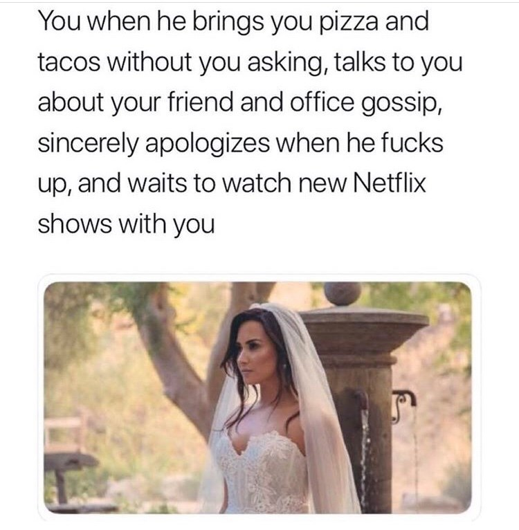 Text - You when he brings you pizza and tacos without you asking, talks to you about your friend and office gossip, sincerely apologizes when he fucks up, and waits to watch new Netflix shows with you