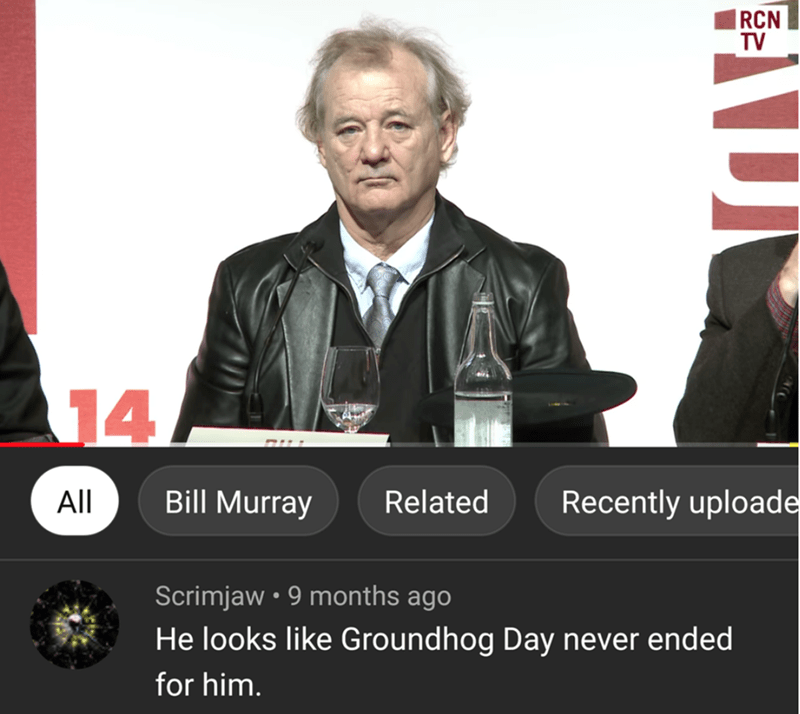 Text - |RCN TV 14 Recently uploade Bill Murray Related All Scrimjaw • 9 months ago He looks like Groundhog Day never ended for him.
