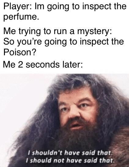 Hair - Player: Im going to inspect the perfume. Me trying to run a mystery: So you're going to inspect the Poison? Me 2 seconds later: I shouldn't have said that. I should not have said that.