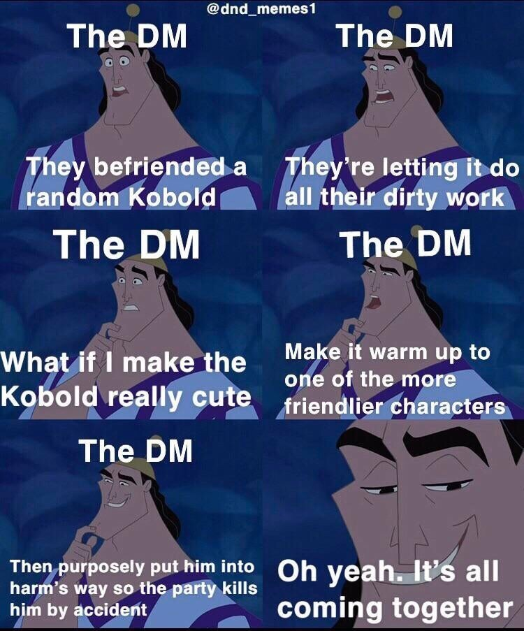 Text - @dnd_memes1 The DM The DM They befriended a random Kobold They're letting it do all their dirty work The DM The DM Make it warm up to What if I make the Kobold really cute one of the more friendlier characters The DM Then purposely put him into harm's way so the party kills him by accident Oh yeah. It's all coming together