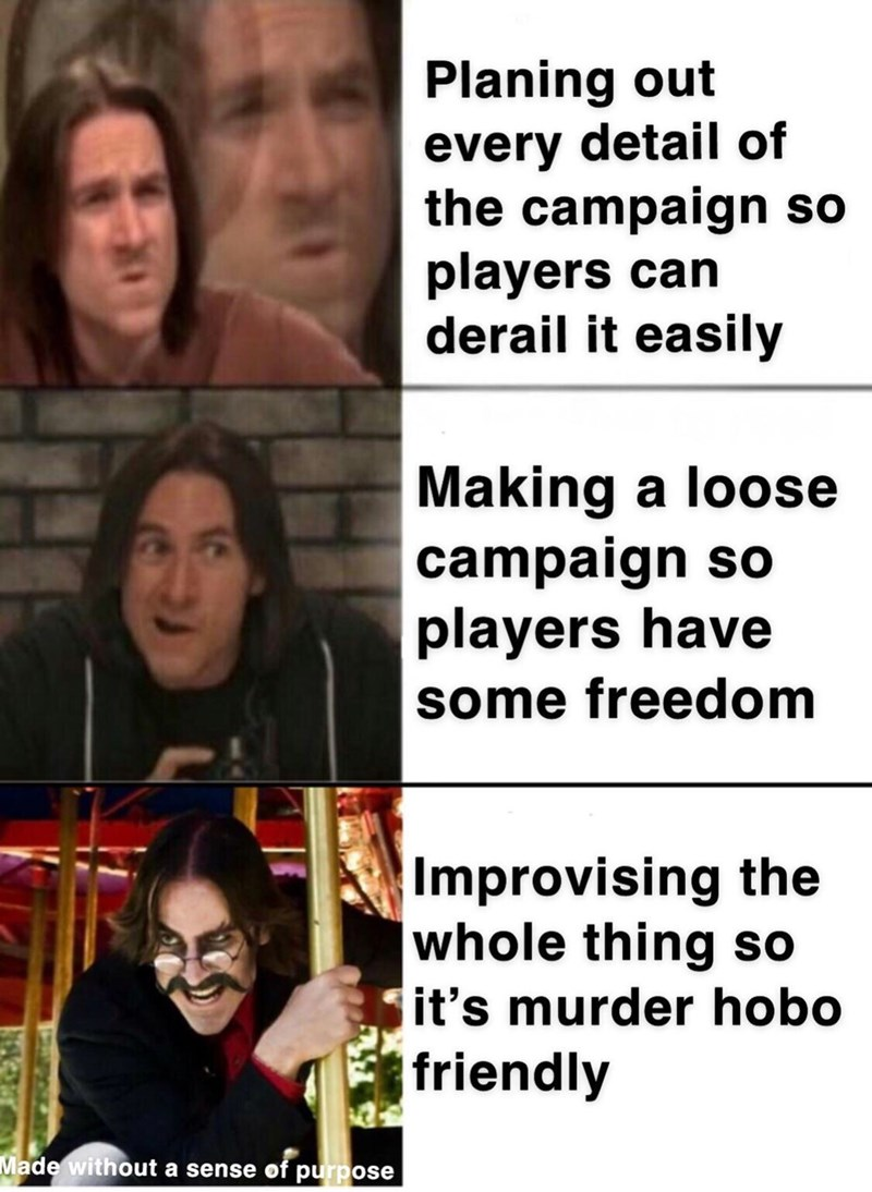 Facial expression - Planing out every detail of the campaign so players can derail it easily Making a loose campaign so players have some freedom Improvising the whole thing so it's murder hobo friendly Made without a sense of purpose
