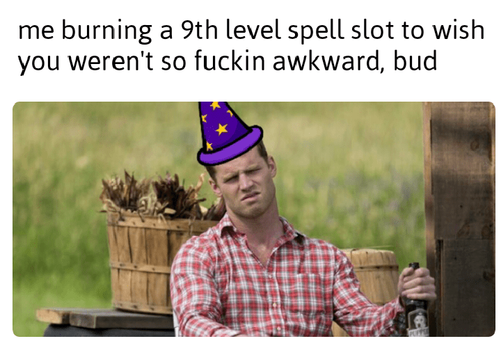 Text - me burning a 9th level spell slot to wish you weren't so fuckin awkward, bud