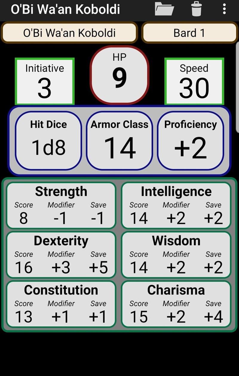 Text - O'Bi Wa'an Koboldi O'Bi Wa'an Koboldi Bard 1 НР Speed Initiative 6. 30 Armor Class Proficiency Hit Dice 14 +2 1d8 Intelligence Strength Modifier Score Modifier Score Save Save 8. -1 -1 14 +2 +2 Dexterity Wisdom Modifier Modifier Score Save Score Save 14 +2 +2 16 +3 +5 Charisma Constitution Modifier Modifier Score Save Score Save 13 +1 +1 15 +2 +4