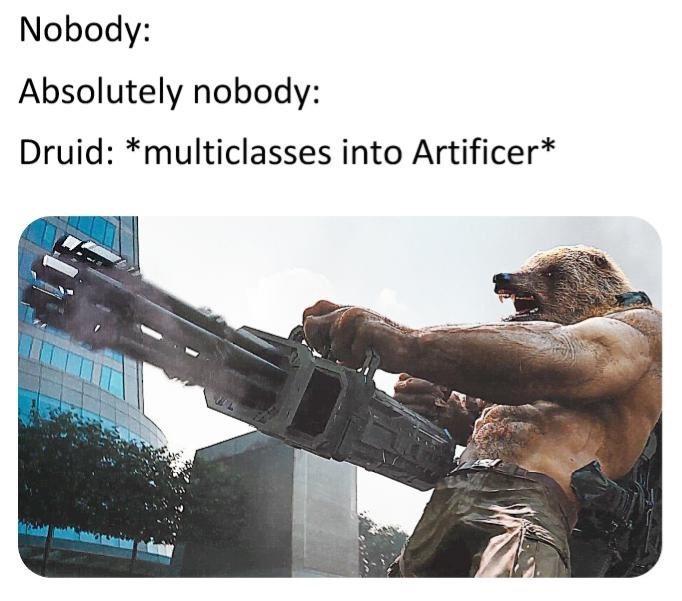 Gun - Nobody: Absolutely nobody: Druid: *multiclasses into Artificer*