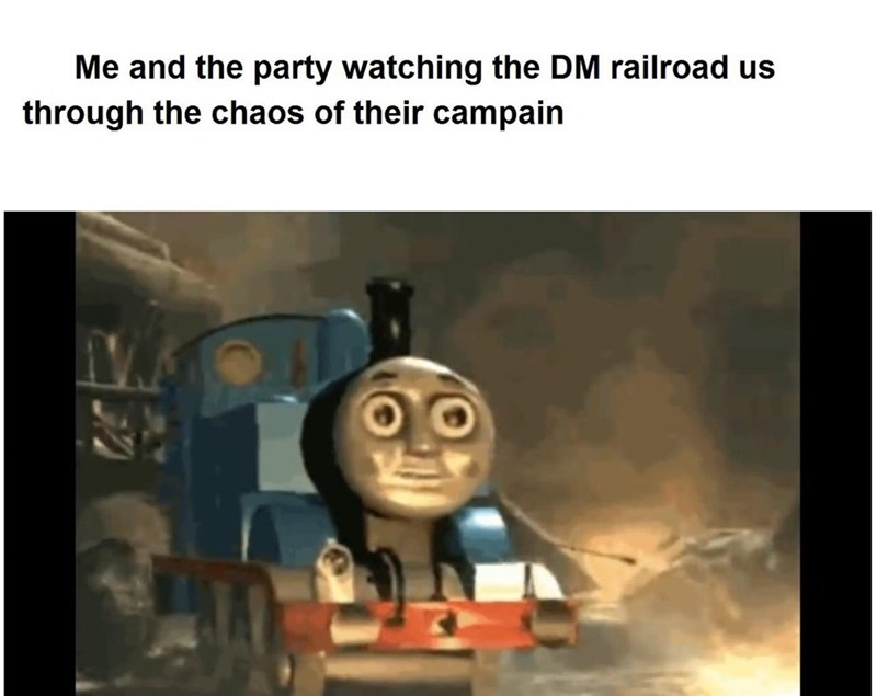 Thomas the tank engine - Me and the party watching the DM railroad us through the chaos of their campain