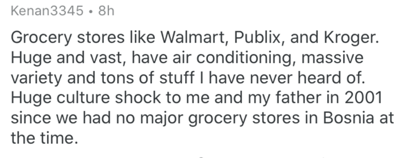 Text - Kenan3345 • 8h Grocery stores like Walmart, Publix, and Kroger. Huge and vast, have air conditioning, massive variety and tons of stuff have never heard of. Huge culture shock to me and my father in 2001 since we had no major grocery stores in Bosnia at the time.