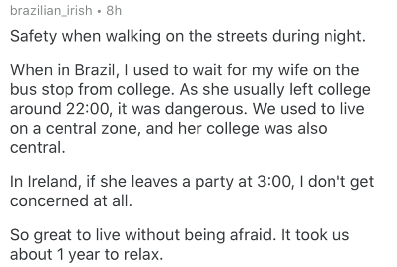 Text - brazilian_irish • 8h Safety when walking on the streets during night. When in Brazil, I used to wait for my wife on the bus stop from college. As she usually left college around 22:00, it was dangerous. We used to live on a central zone, and her college was also central. In Ireland, if she leaves a party at 3:00, I don't get concerned at all. So great to live without being afraid. It took us about 1 year to relax.