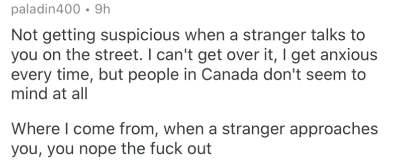 Text - paladin400 • 9h Not getting suspicious when a stranger talks to you on the street. I can't get over it, I get anxious every time, but people in Canada don't seem to mind at all Where I come from, when a stranger approaches you, you nope the fuck out