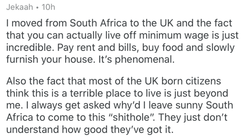 """Text - Jekaah • 10h I moved from South Africa to the UK and the fact that you can actually live off minimum wage is just incredible. Pay rent and bills, buy food and slowly furnish your house. It's phenomenal. Also the fact that most of the UK born citizens think this is a terrible place to live is just beyond me. I always get asked why'd I leave sunny South Africa to come to this """"shithole"""". They just don't understand how good they've got it."""