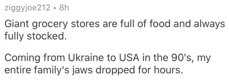 Text - ziggyjoe212 · 8h Giant grocery stores are full of food and always fully stocked. Coming from Ukraine to USA in the 90's, my entire family's jaws dropped for hours.