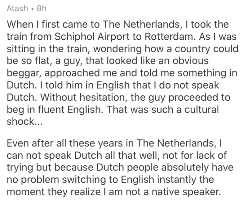 Text - Atash • 8h When I first came to The Netherlands, I took the train from Schiphol Airport to Rotterdam. As I was sitting in the train, wondering how a country could be so flat, a guy, that looked like an obvious beggar, approached me and told me something in Dutch. I told him in English that I do not speak Dutch. Without hesitation, the guy proceeded to beg in fluent English. That was such a cultural shock... Even after all these years in The Netherlands, I can not speak Dutch all that well
