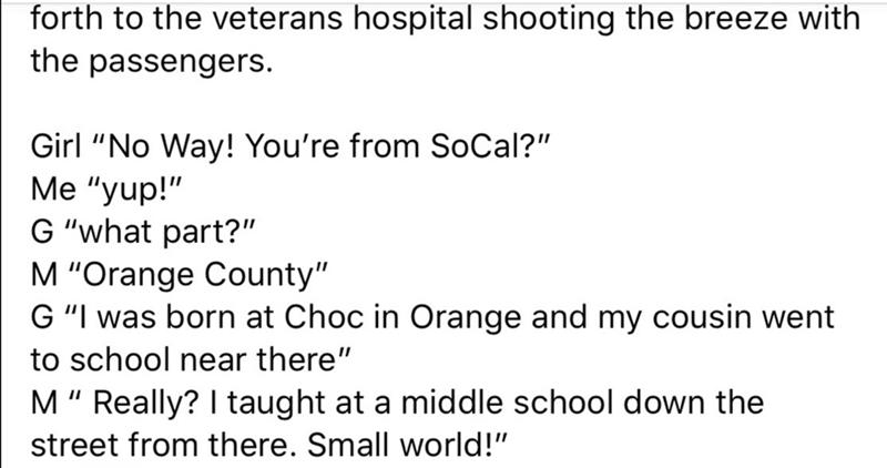 """Text - forth to the veterans hospital shooting the breeze with the passengers. Girl """"No Way! You're from SoCal?"""" Me """"yup!"""" G """"what part?"""" M """"Orange County"""" G """"I was born at Choc in Orange and my cousin went to school near there"""" M"""" Really? I taught at a middle school down the street from there. Small world!"""""""