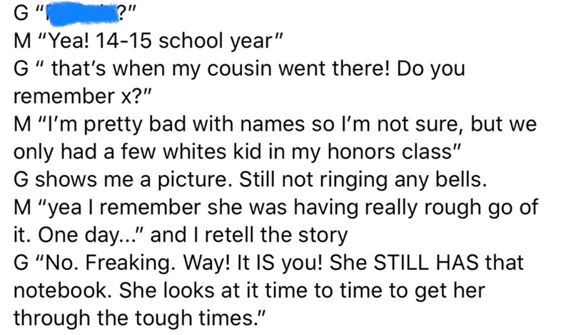 """Text - G"""" M """"Yea! 14-15 school year"""" G"""" that's when my cousin went there! Do you ?"""" remember x?"""" M """"I'm pretty bad with names so l'm not sure, but we only had a few whites kid in my honors class"""" G shows me a picture. Still not ringing any bells. M """"yea I remember she was having really rough go of it. One day..."""" and I retell the story G """"No. Freaking. Way! It IS you! She STILL HAS that notebook. She looks at it time to time to get her through the tough times."""""""