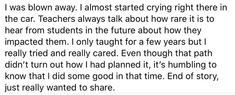 Text - I was blown away. I almost started crying right there in the car. Teachers always talk about how rare it is to hear from students in the future about how they impacted them. I only taught for a few years but I really tried and really cared. Even though that path didn't turn out how I had planned it, it's humbling to know that I did some good in that time. End of story, just really wanted to share.