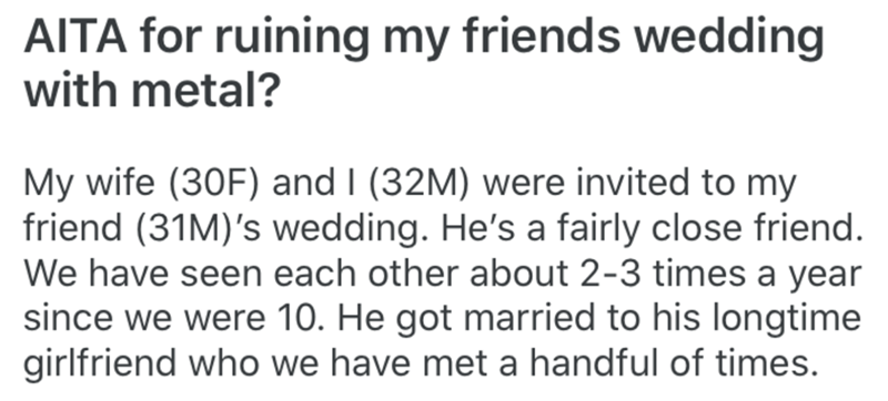 Text - AITA for ruining my friends wedding with metal? My wife (30F) and I (32M) were invited to my friend (31M)'s wedding. He's a fairly close friend. We have seen each other about 2-3 times a year since we were 10. He got married to his longtime girlfriend who we have met a handful of times.