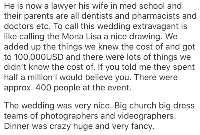Text - He is now a lawyer his wife in med school and their parents are all dentists and pharmacists and doctors etc. To call this wedding extravagant is like calling the Mona Lisa a nice drawing. We added up the things we knew the cost of and got to 100,000USD and there were lots of things we didn't know the cost of. If you told me they spent half a million I would believe you. There were approx. 400 people at the event. The wedding was very nice. Big church big dress teams of photographers and