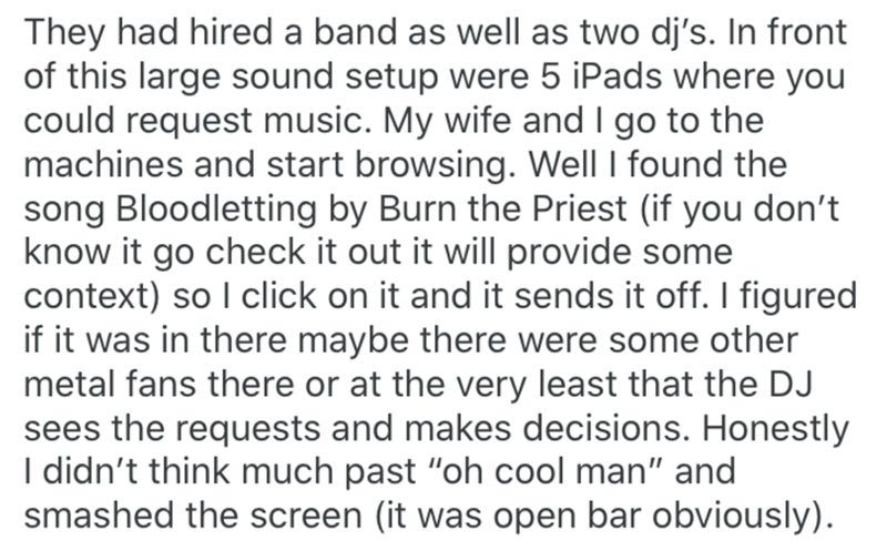 Text - They had hired a band as well as two dj's. In front of this large sound setup were 5 iPads where you could request music. My wife and I go to the machines and start browsing. Well I found the song Bloodletting by Burn the Priest (if you don't know it go check it out it will provide some context) so I click on it and it sends it off. I figured if it was in there maybe there were some other metal fans there or at the very least that the DJ sees the requests and makes decisions. Honestly I d