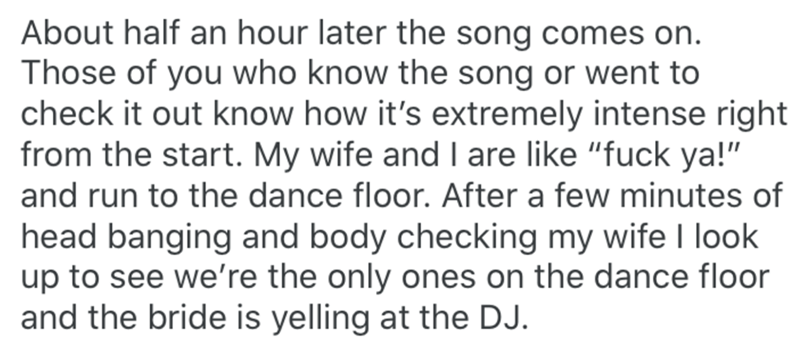 """Text - About half an hour later the song comes on. Those of you who know the song or went to check it out know how it's extremely intense right from the start. My wife and I are like """"fuck ya!"""" and run to the dance floor. After a few minutes of head banging and body checking my wife I look up to see we're the only ones on the dance floor and the bride is yelling at the DJ."""