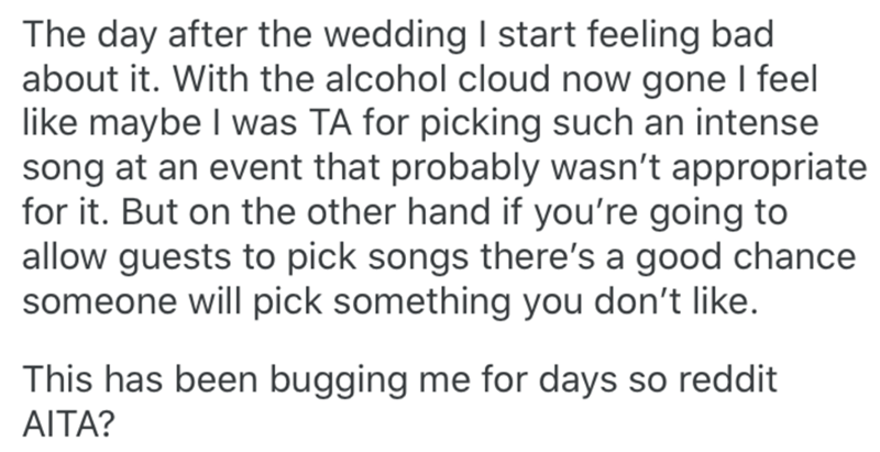 Text - The day after the wedding I start feeling bad about it. With the alcohol cloud now gone I feel like maybe I was TA for picking such an intense song at an event that probably wasn't appropriate for it. But on the other hand if you're going to allow guests to pick songs there's a good chance someone will pick something you don't like. This has been bugging me for days so reddit AITA?