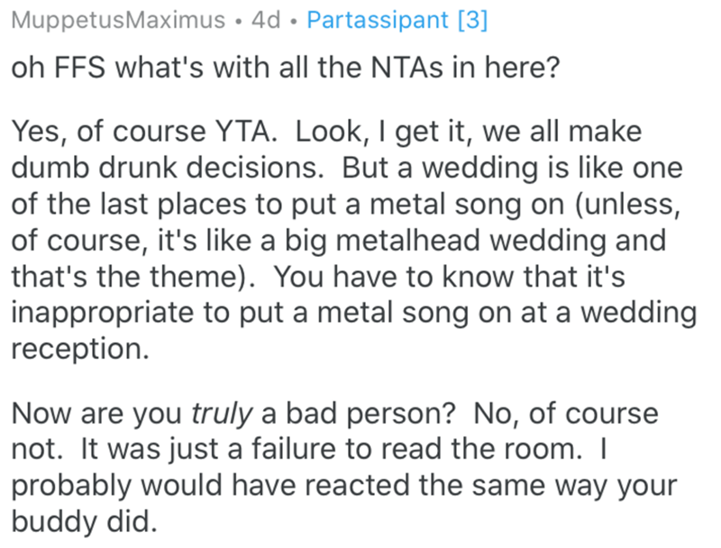 Text - MuppetusMaximus • 4d • Partassipant [3] oh FFS what's with all the NTAS in here? Yes, of course YTA. Look, I get it, we all make dumb drunk decisions. But a wedding is like one of the last places to put a metal song on (unless, of course, it's like a big metalhead wedding and that's the theme). You have to know that it's inappropriate to put a metal song on at a wedding reception. Now are you truly a bad person? No, of course not. It was just a failure to read the room. I probably would h