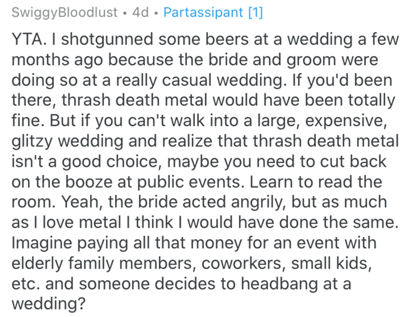 Text - SwiggyBloodlust · 4d • Partassipant [1] YTA. I shotgunned some beers at a wedding a few months ago because the bride and groom were doing so at a really casual wedding. If you'd been there, thrash death metal would have been totally fine. But if you can't walk into a large, expensive, glitzy wedding and realize that thrash death metal isn't a good choice, maybe you need to cut back on the booze at public events. Learn to read the room. Yeah, the bride acted angrily, but as much as I love