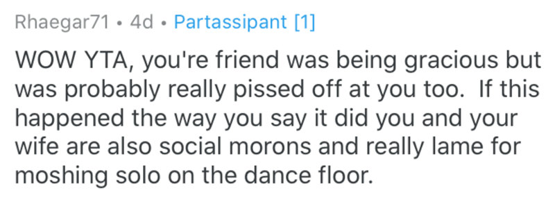 Text - Rhaegar71 • 4d • Partassipant [1] WOW YTA, you're friend was being gracious but was probably really pissed off at you too. If this happened the way you say it did you and your wife are also social morons and really lame for moshing solo on the dance floor.
