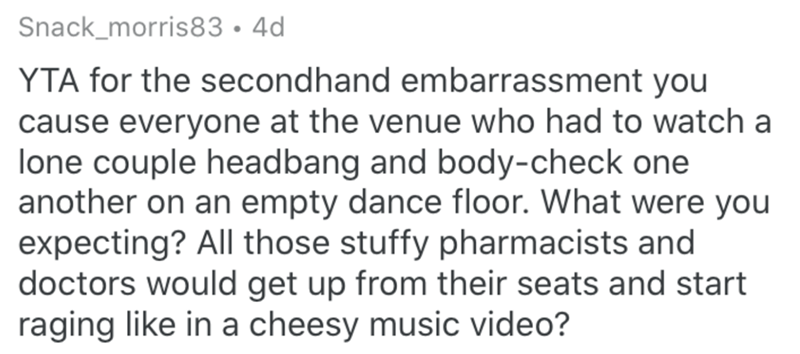Text - Snack_morris83 • 4d YTA for the secondhand embarrassment you cause everyone at the venue who had to watch a lone couple headbang and body-check one another on an empty dance floor. What were you expecting? All those stuffy pharmacists and doctors would get up from their seats and start raging like in a cheesy music video?