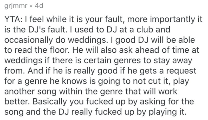 Text - grjmmr • 4d YTA: I feel while it is your fault, more importantly it is the DJ's fault. I used to DJ at a club and occasionally do weddings. I good DJ will be able to read the floor. He will also ask ahead of time at weddings if there is certain genres to stay away from. And if he is really good if he gets a request for a genre he knows is going to not cut it, play another song within the genre that will work better. Basically you fucked up by asking for the song and the DJ really fucked u