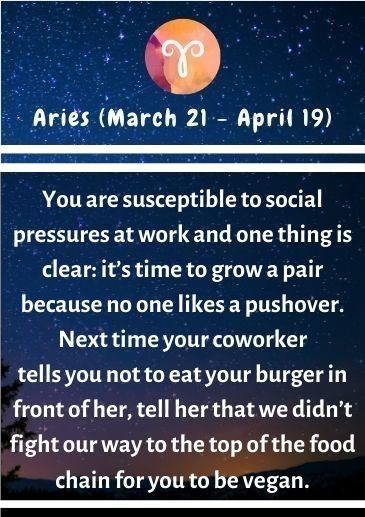 Text - Aries (March 21 - April 19) You are susceptible to social pressures at work and one thing is clear: it's time to grow a pair because no one likes a pushover. Next time your coworker tells you not to eat your burger in front of her, tell her that we didn't fight our way to the top of the food chain for you to be vegan.