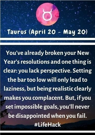 Text - Taurus (April 20 - May 20) You've already broken your New Year's resolutions and one thing is clear: you lack perspective. Setting the bar too low will only lead to laziness, but being realistic clearly makes you complacent. But, if you set impossible goals, you'll never be disappointed when you fail. #LifeHack