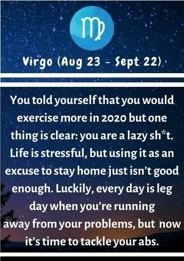 Text - Virgo (Aug 23 - Sept 22). You told yourself that you would exercise more in 2020 but one thing is clear: you are a lazy sh*t, Life is stressful, but using it as an excuse to stay home just isn't good enough. Luckily, every day is leg day when you're running away from your problems, but now it's time to tackle your abs.