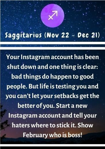 Text - Saggítarius (Nov 22 - Dec 21) Your Instagram account has been shut down and one thing is clear: bad things do happen to good people. But life is testing you and you can't let your setbacks get the better of you. Start a new Instagram account and tell your haters where to stick it. Show February who is boss!