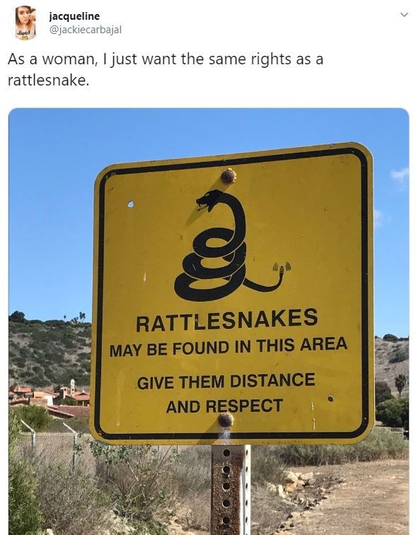 Text - Text - jacqueline @jackiecarbajal beol As a woman, I just want the same rights as a rattlesnake. RATTLESNAKES MAY BE FOUND IN THIS AREA GIVE THEM DISTANCE AND RESPECT
