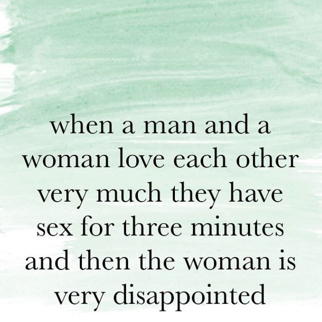 Text - when a man and a woman love each other very much they have sex for three minutes and then the woman is very disappointed