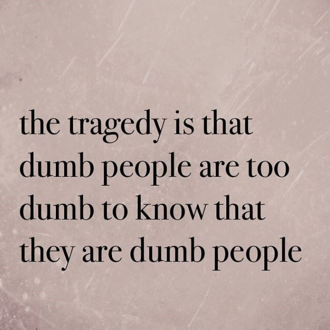 Text - the tragedy is that dumb people are too dumb to know that they are dumb pcople