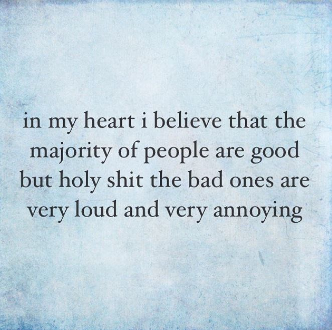 Text - heart i believe that the in my majority of people are good but holy shit the bad ones are very loud and very annoying