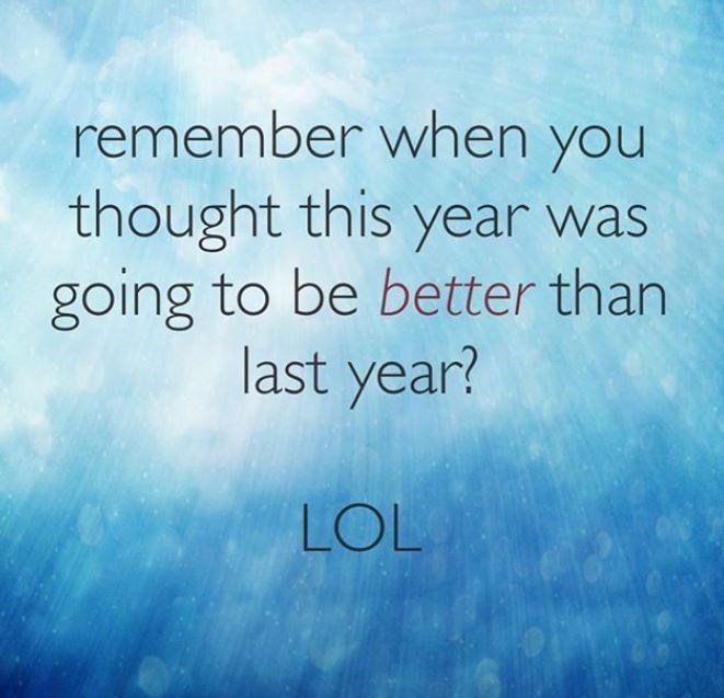 Text - remember when you thought this year was going to be better than last year? LOL