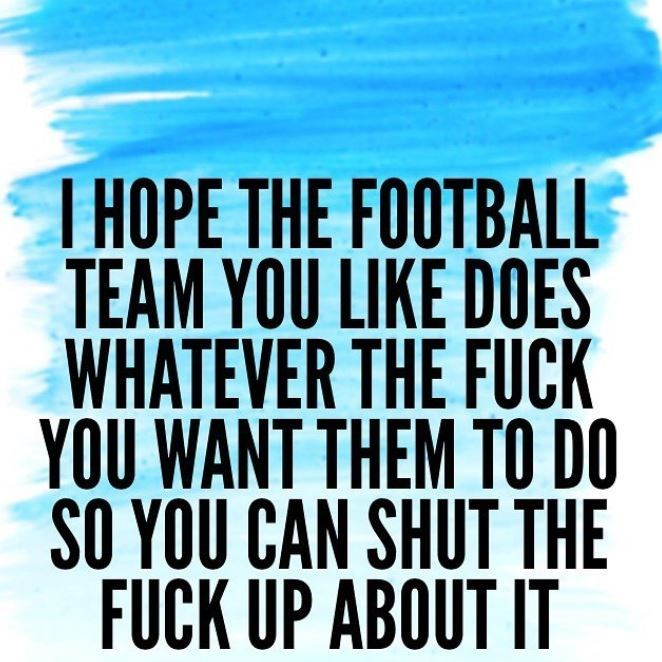 Font - T HOPE THE FOOTBALL TEAM YOU LIKE DOES WHATEVER THE FUCK YOU WANT THEM TO DO SO YOU CAN SHUT THE FUCK UP ABOUT IT